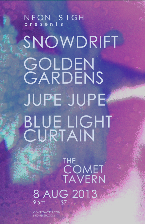 Neon Sigh presents: Snowdrift, Golden Gardens, Jupe Jupe, Blue Light Curtain : 8 Aug 2013